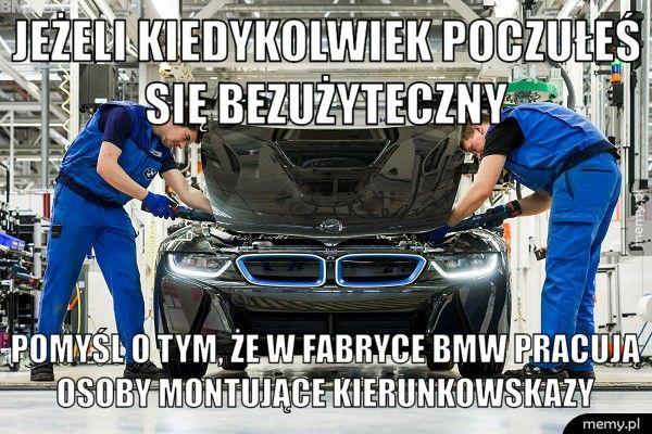 Jeżeli kiedykolwiek poczułeś się bezużyteczny  Pomyśl o tym, że w fabryce BMW pracują osoby montujące kierunko