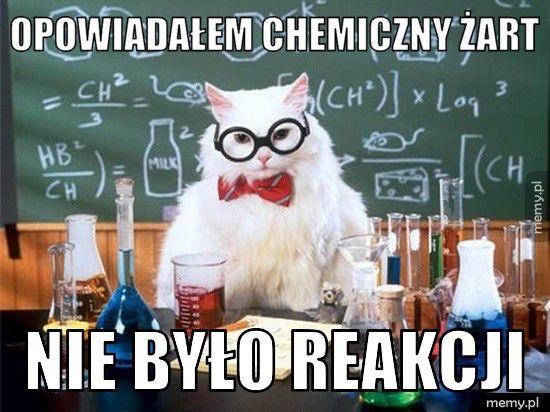 Opowiadałem chemiczny żart  nie było reakcji