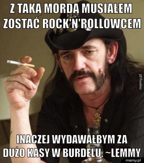 Z taką mordą musiałem        zostać rock'n'rollowcem        Inaczej wydawałbym za       dużo kasy w burdelu. ~Lemmy