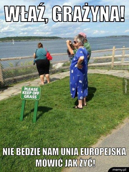 Właź, Grażyna!                Nie będzie nam Unia Europejska                mów