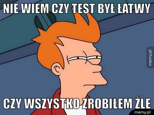 Nie wiem czy test był łatwy  czy wszystko zrobiłem źle
