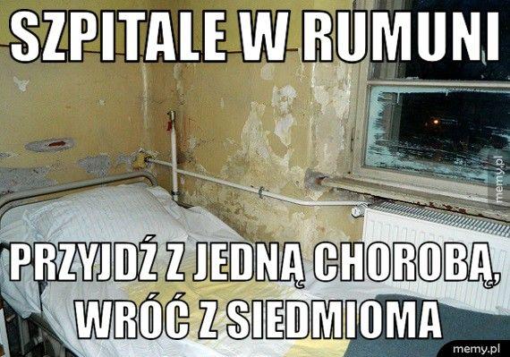 Szpitale w Rumuni            Przyjdź z jedną chorobą,          wróć z siedmioma