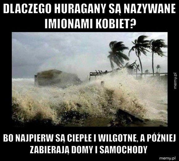 Dlaczego huragany są nazywane       imionami kobiet? Bo najpierw są ciepłe i wilgotne, a później zabierają domy i sam
