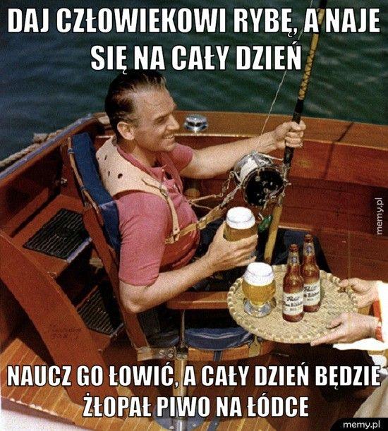 Daj człowiekowi rybę, a naje się na cały dzień Naucz go łowić, a cały dzień będzie żłopał piwo na łódce