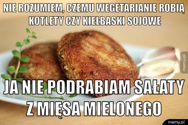 Nie rozumiem, czemu wegetarianie robią kotlety czy kiełbaski soj ja nie podrabiam sałaty z mięsa mielonego