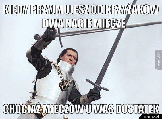 Kiedy przyjmujesz od krzyżaków         dwa nagie miecze Chociaż mieczów u was dostatek