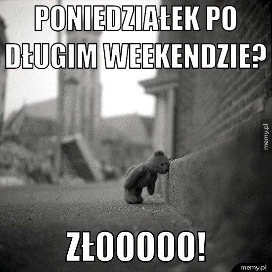 Poniedziałek po                 długim weekendz Złooooo!
