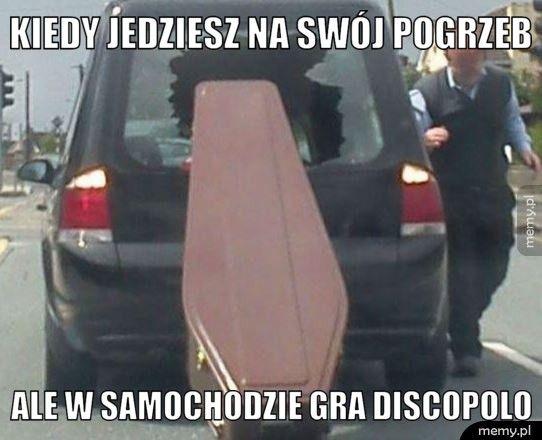 Kiedy jedziesz na swój pogrzeb ale w samochodzie gra discopolo