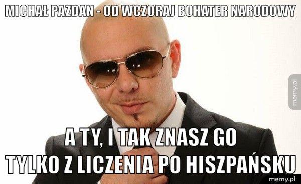 Michał Pazdan - od wczoraj bohater narodowy              A ty, i tak znasz go             tylko z liczenia p