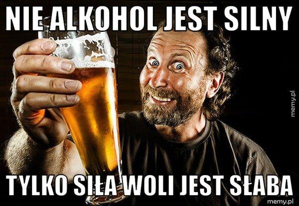 Nie alkohol jest silny Tylko siła woli jest słaba