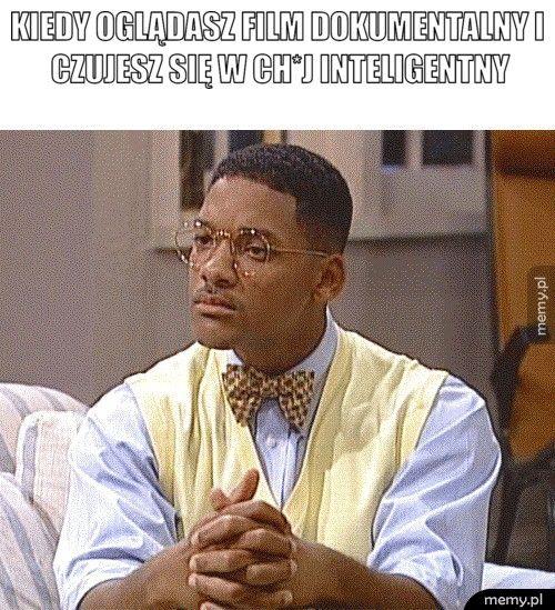 Kiedy oglądasz film dokumentalny i czujesz się w ch*j inteligent